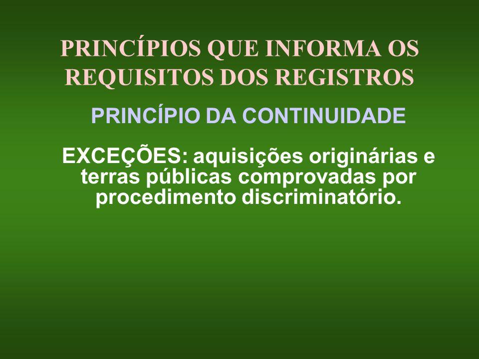PRINCÍPIOS QUE INFORMA OS REQUISITOS DOS REGISTROS PRINCÍPIO DA CONTINUIDADE EXCEÇÕES: aquisições originárias e terras públicas comprovadas por proced