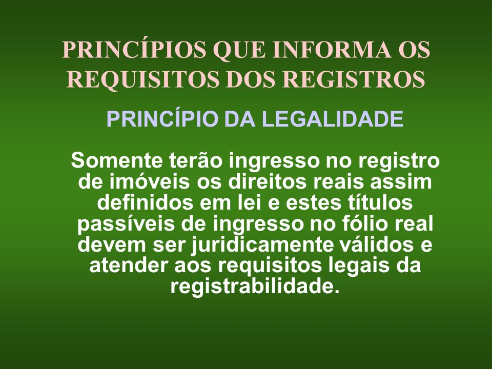 PRINCÍPIOS QUE INFORMA OS REQUISITOS DOS REGISTROS PRINCÍPIO DA LEGALIDADE Somente terão ingresso no registro de imóveis os direitos reais assim defin