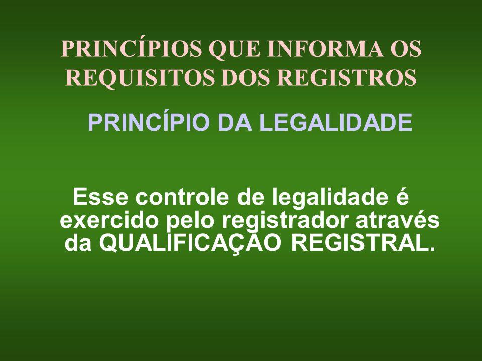 PRINCÍPIOS QUE INFORMA OS REQUISITOS DOS REGISTROS PRINCÍPIO DA LEGALIDADE Esse controle de legalidade é exercido pelo registrador através da QUALIFIC