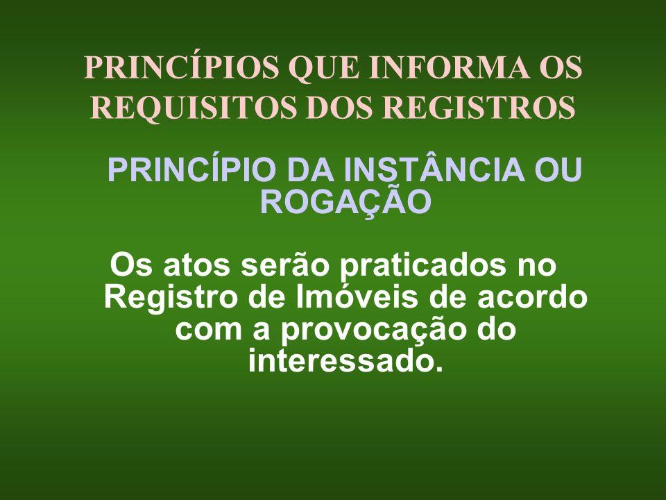 PRINCÍPIOS QUE INFORMA OS REQUISITOS DOS REGISTROS PRINCÍPIO DA INSTÂNCIA OU ROGAÇÃO Os atos serão praticados no Registro de Imóveis de acordo com a p