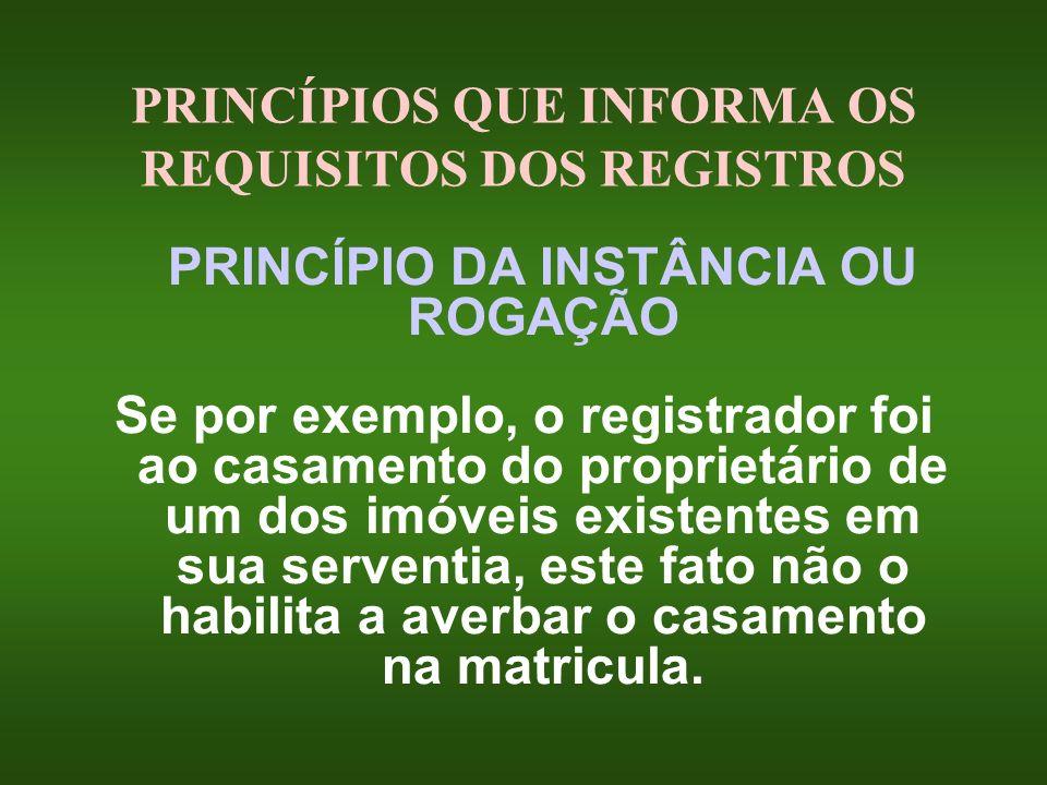 PRINCÍPIOS QUE INFORMA OS REQUISITOS DOS REGISTROS PRINCÍPIO DA INSTÂNCIA OU ROGAÇÃO Se por exemplo, o registrador foi ao casamento do proprietário de