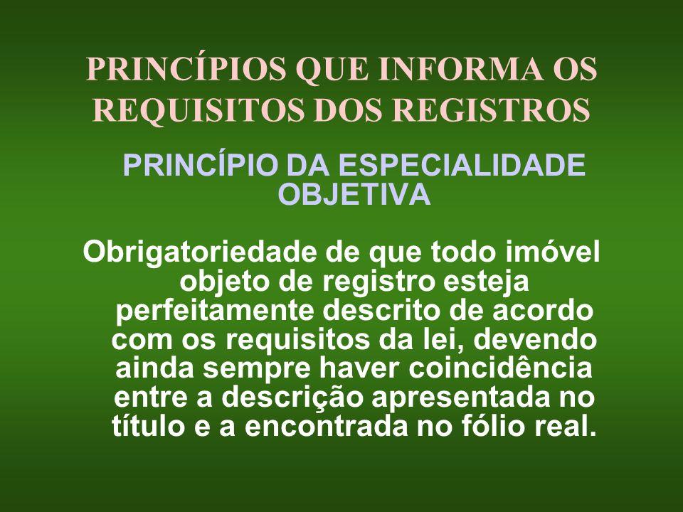 PRINCÍPIOS QUE INFORMA OS REQUISITOS DOS REGISTROS PRINCÍPIO DA ESPECIALIDADE OBJETIVA Obrigatoriedade de que todo imóvel objeto de registro esteja pe
