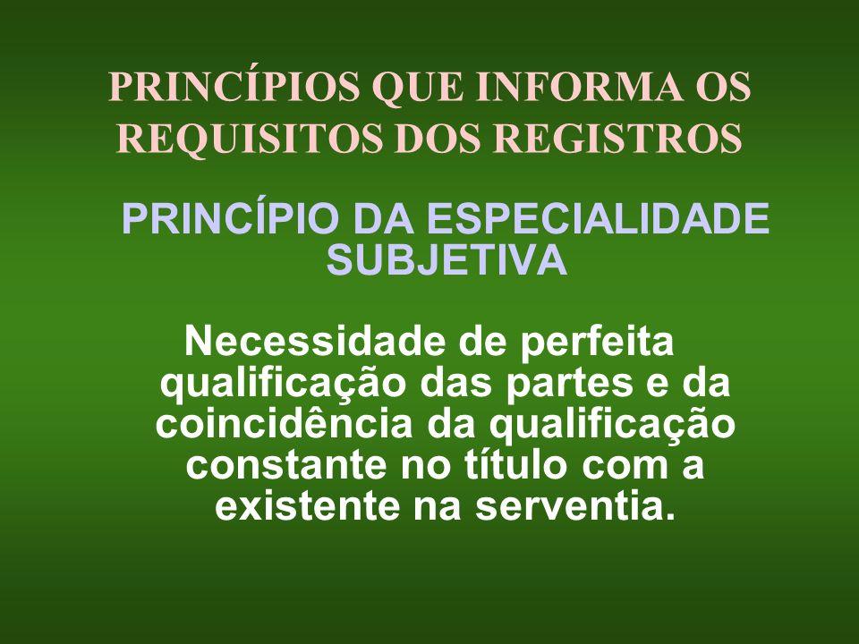 PRINCÍPIOS QUE INFORMA OS REQUISITOS DOS REGISTROS PRINCÍPIO DA ESPECIALIDADE SUBJETIVA Necessidade de perfeita qualificação das partes e da coincidên