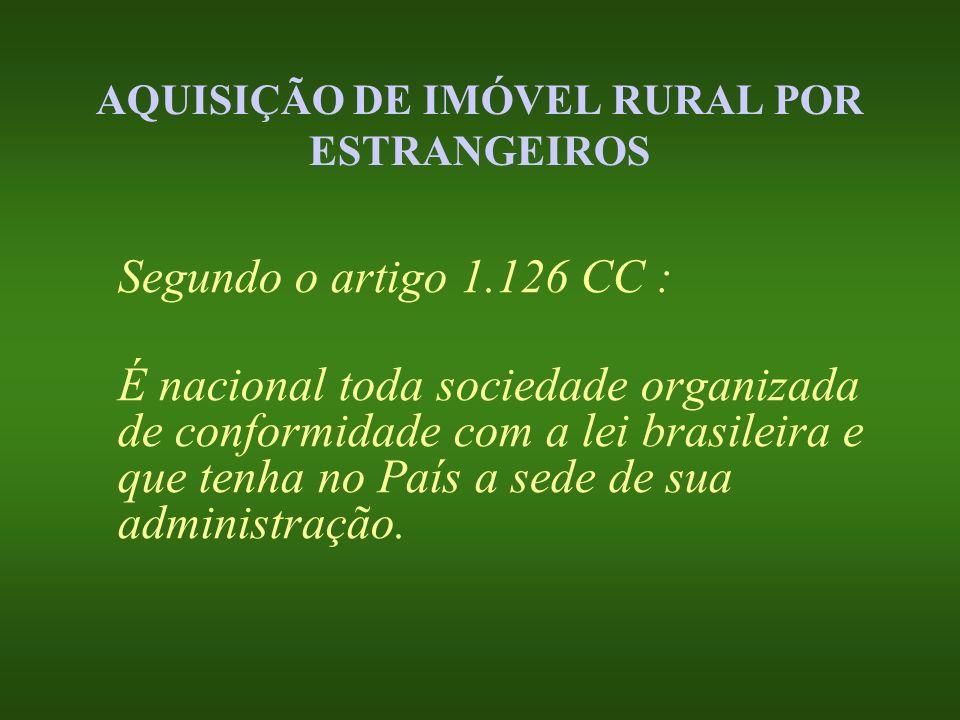 AQUISIÇÃO DE IMÓVEL RURAL POR ESTRANGEIROS Segundo o artigo 1.126 CC : É nacional toda sociedade organizada de conformidade com a lei brasileira e que