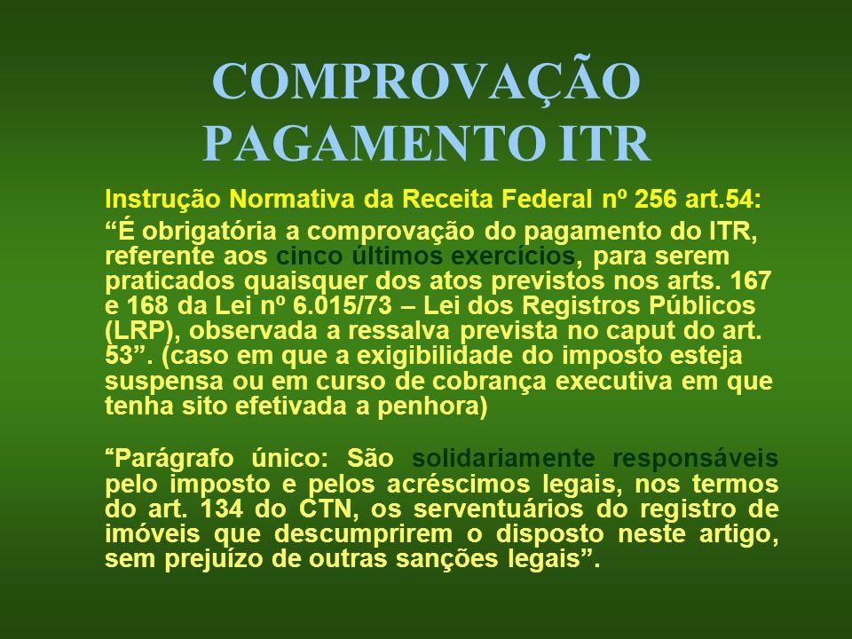 COMPROVAÇÃO PAGAMENTO ITR Instrução Normativa da Receita Federal nº 256 art.54: É obrigatória a comprovação do pagamento do ITR, referente aos cinco ú