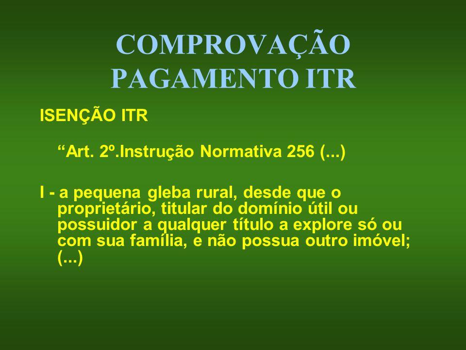 COMPROVAÇÃO PAGAMENTO ITR ISENÇÃO ITR Art. 2º.Instrução Normativa 256 (...) I - a pequena gleba rural, desde que o proprietário, titular do domínio út