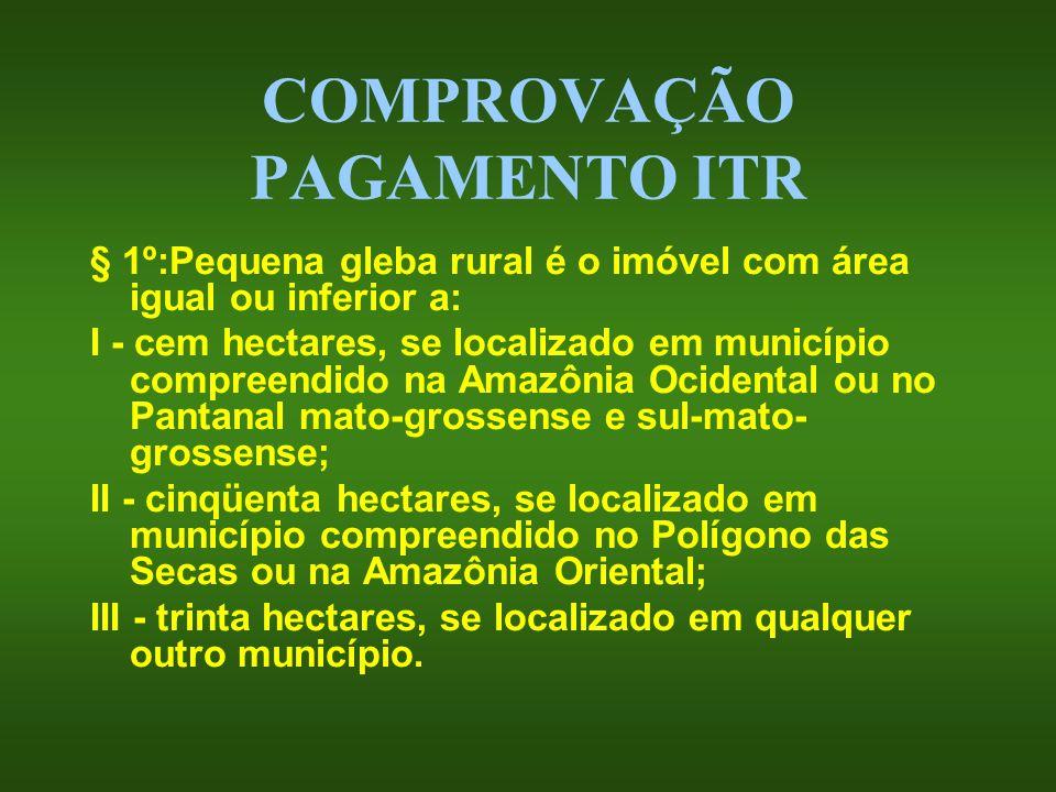 COMPROVAÇÃO PAGAMENTO ITR § 1º:Pequena gleba rural é o imóvel com área igual ou inferior a: I - cem hectares, se localizado em município compreendido