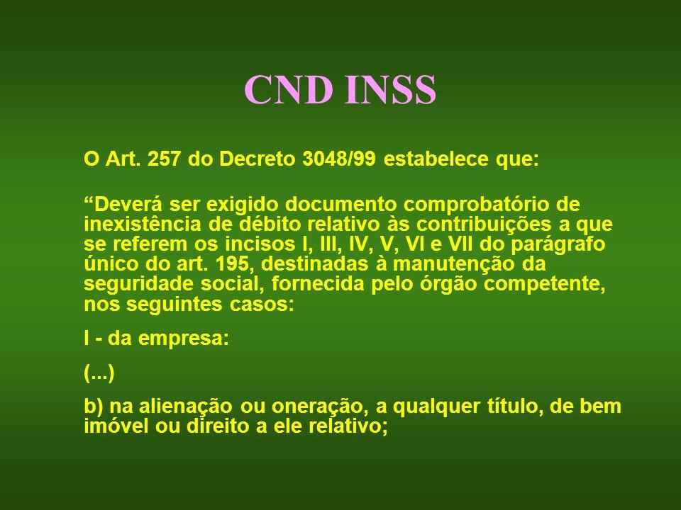 CND INSS O Art. 257 do Decreto 3048/99 estabelece que: Deverá ser exigido documento comprobatório de inexistência de débito relativo às contribuições