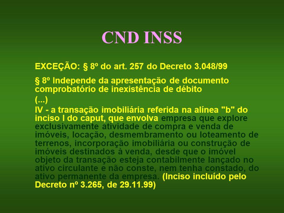 CND INSS EXCEÇÃO: § 8º do art. 257 do Decreto 3.048/99 § 8º Independe da apresentação de documento comprobatório de inexistência de débito (...) IV -