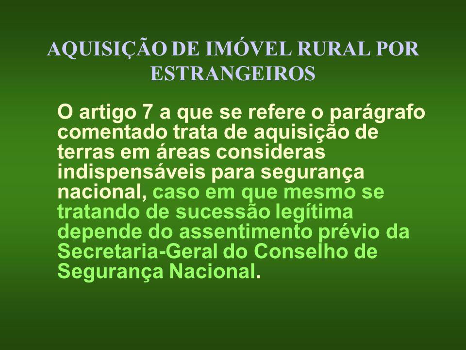 AQUISIÇÃO DE IMÓVEL RURAL POR ESTRANGEIROS O artigo 7 a que se refere o parágrafo comentado trata de aquisição de terras em áreas consideras indispens