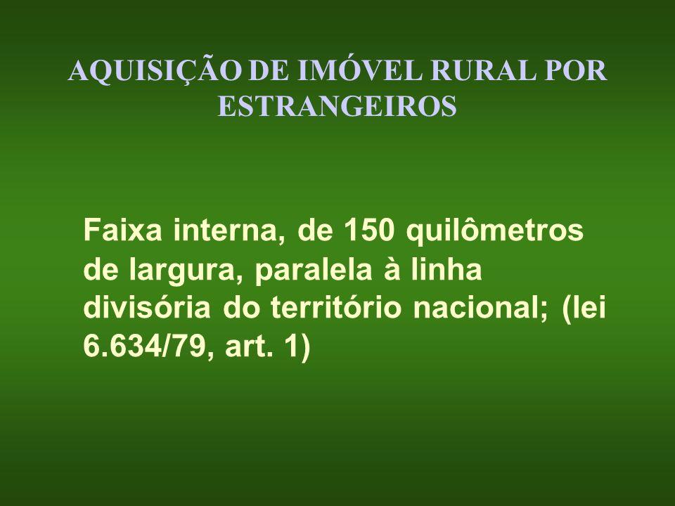 AQUISIÇÃO DE IMÓVEL RURAL POR ESTRANGEIROS Faixa interna, de 150 quilômetros de largura, paralela à linha divisória do território nacional; (lei 6.634