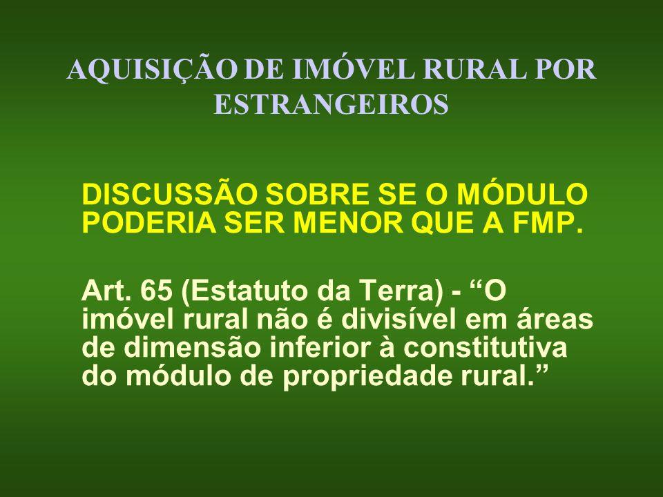 AQUISIÇÃO DE IMÓVEL RURAL POR ESTRANGEIROS DISCUSSÃO SOBRE SE O MÓDULO PODERIA SER MENOR QUE A FMP. Art. 65 (Estatuto da Terra) - O imóvel rural não é