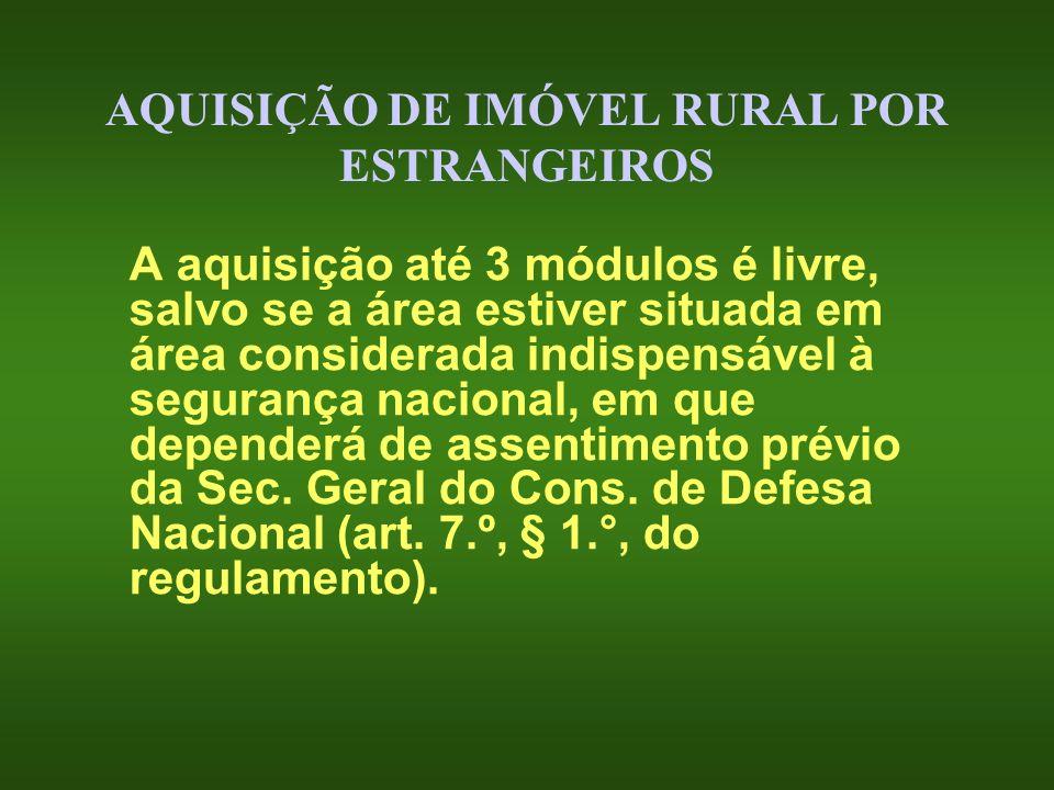 AQUISIÇÃO DE IMÓVEL RURAL POR ESTRANGEIROS A aquisição até 3 módulos é livre, salvo se a área estiver situada em área considerada indispensável à segu