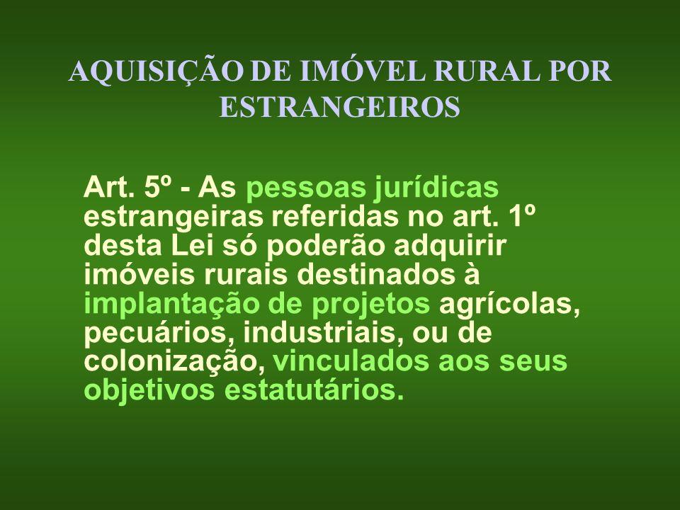 AQUISIÇÃO DE IMÓVEL RURAL POR ESTRANGEIROS Art. 5º - As pessoas jurídicas estrangeiras referidas no art. 1º desta Lei só poderão adquirir imóveis rura
