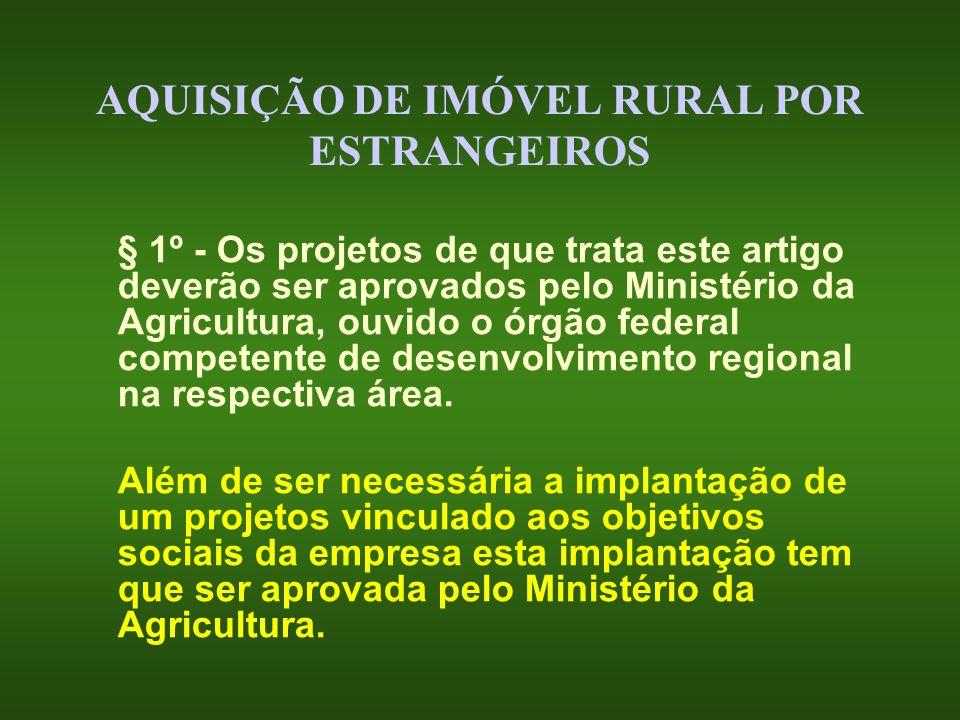 AQUISIÇÃO DE IMÓVEL RURAL POR ESTRANGEIROS § 1º - Os projetos de que trata este artigo deverão ser aprovados pelo Ministério da Agricultura, ouvido o