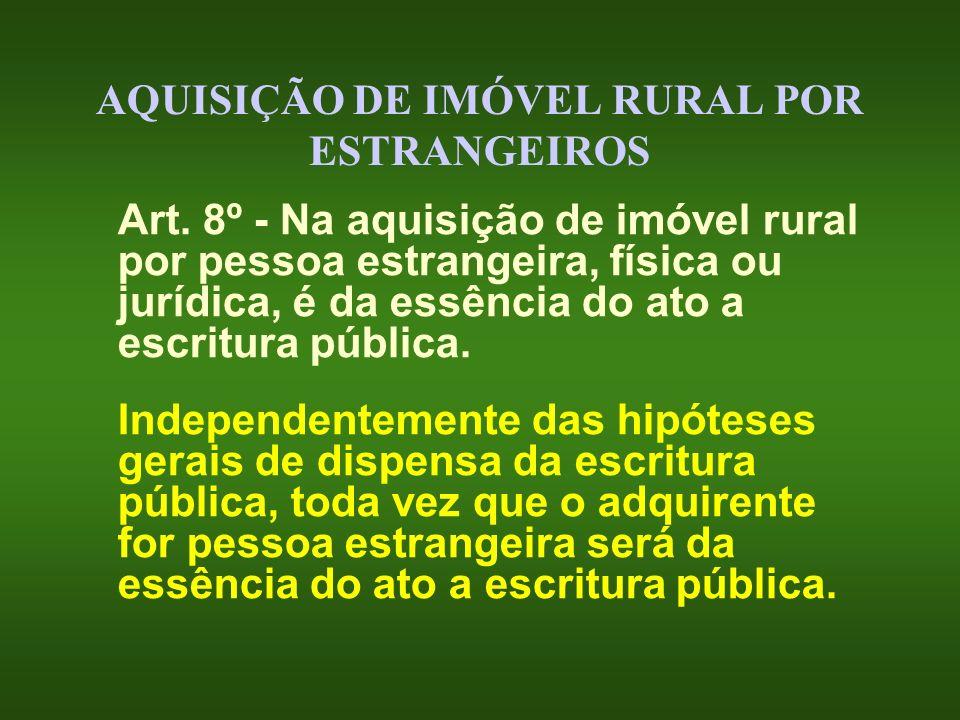 AQUISIÇÃO DE IMÓVEL RURAL POR ESTRANGEIROS Art. 8º - Na aquisição de imóvel rural por pessoa estrangeira, física ou jurídica, é da essência do ato a e