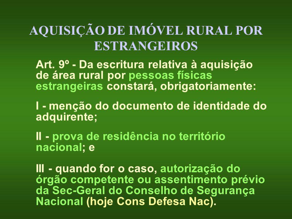AQUISIÇÃO DE IMÓVEL RURAL POR ESTRANGEIROS Art. 9º - Da escritura relativa à aquisição de área rural por pessoas físicas estrangeiras constará, obriga