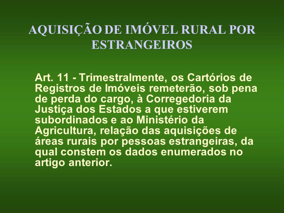AQUISIÇÃO DE IMÓVEL RURAL POR ESTRANGEIROS Art. 11 - Trimestralmente, os Cartórios de Registros de Imóveis remeterão, sob pena de perda do cargo, à Co
