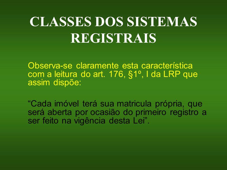 CLASSES DOS SISTEMAS REGISTRAIS Observa-se claramente esta característica com a leitura do art. 176, §1º, I da LRP que assim dispõe: Cada imóvel terá