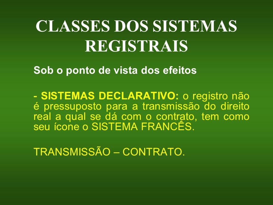 CLASSES DOS SISTEMAS REGISTRAIS Sob o ponto de vista dos efeitos - SISTEMA CONSTITUTIVO: o registro é ESSENCIAL para a transmissão do direito real, tem como seu ícone o SISTEMA ALEMÃO.
