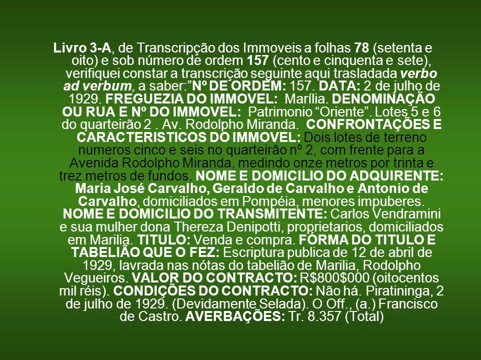Livro 3-A, de Transcripção dos Immoveis a folhas 78 (setenta e oito) e sob número de ordem 157 (cento e cinquenta e sete), verifiquei constar a transc