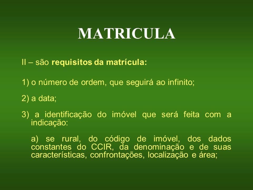 MATRICULA II – são requisitos da matrícula: 1) o número de ordem, que seguirá ao infinito; 2) a data; 3) a identificação do imóvel que será feita com