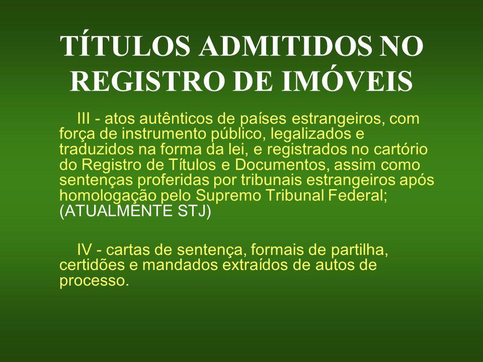 TÍTULOS ADMITIDOS NO REGISTRO DE IMÓVEIS III - atos autênticos de países estrangeiros, com força de instrumento público, legalizados e traduzidos na f