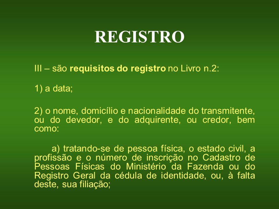 REGISTRO III – são requisitos do registro no Livro n.2: 1) a data; 2) o nome, domicílio e nacionalidade do transmitente, ou do devedor, e do adquirent