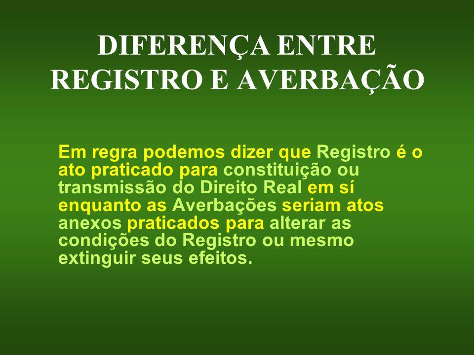 DIFERENÇA ENTRE REGISTRO E AVERBAÇÃO Em regra podemos dizer que Registro é o ato praticado para constituição ou transmissão do Direito Real em sí enqu