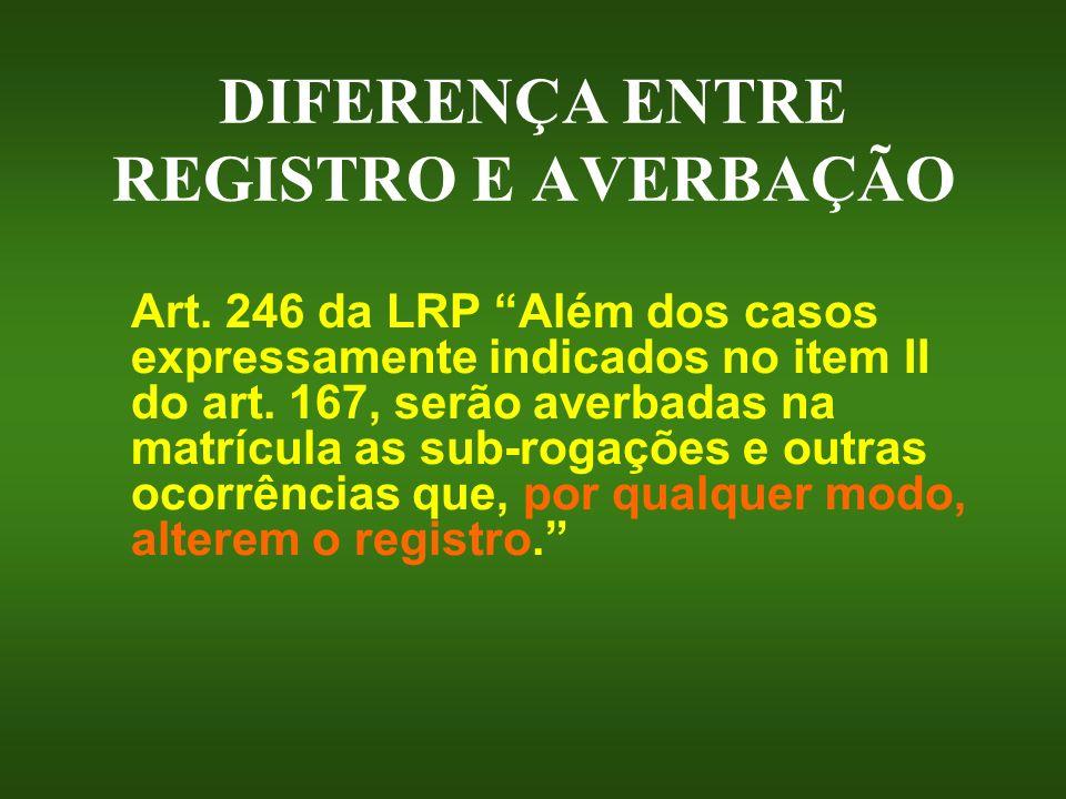 DIFERENÇA ENTRE REGISTRO E AVERBAÇÃO Art. 246 da LRP Além dos casos expressamente indicados no item II do art. 167, serão averbadas na matrícula as su
