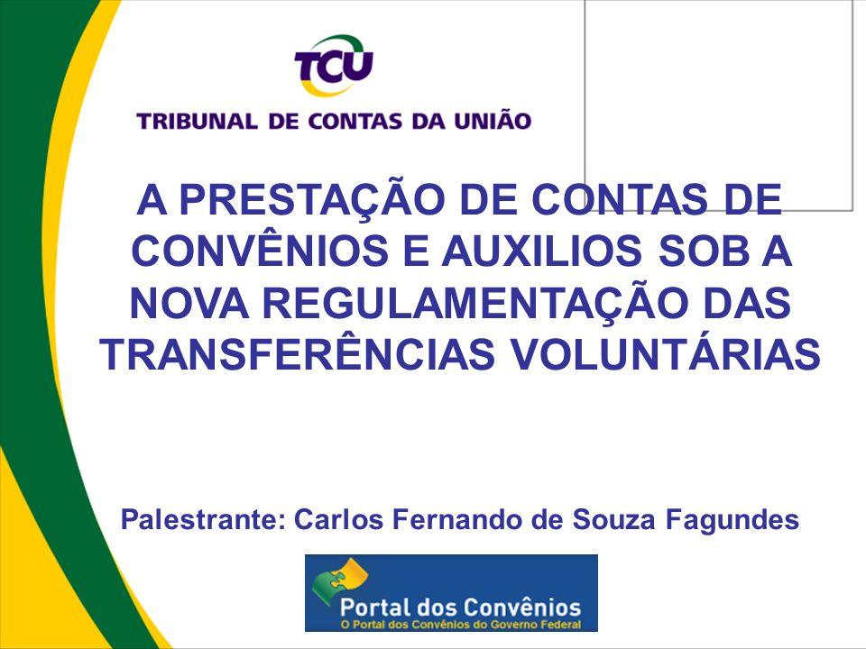 A PRESTAÇÃO DE CONTAS DE CONVÊNIOS E AUXILIOS SOB A NOVA REGULAMENTAÇÃO DAS TRANSFERÊNCIAS VOLUNTÁRIAS Palestrante: Carlos Fernando de Souza Fagundes