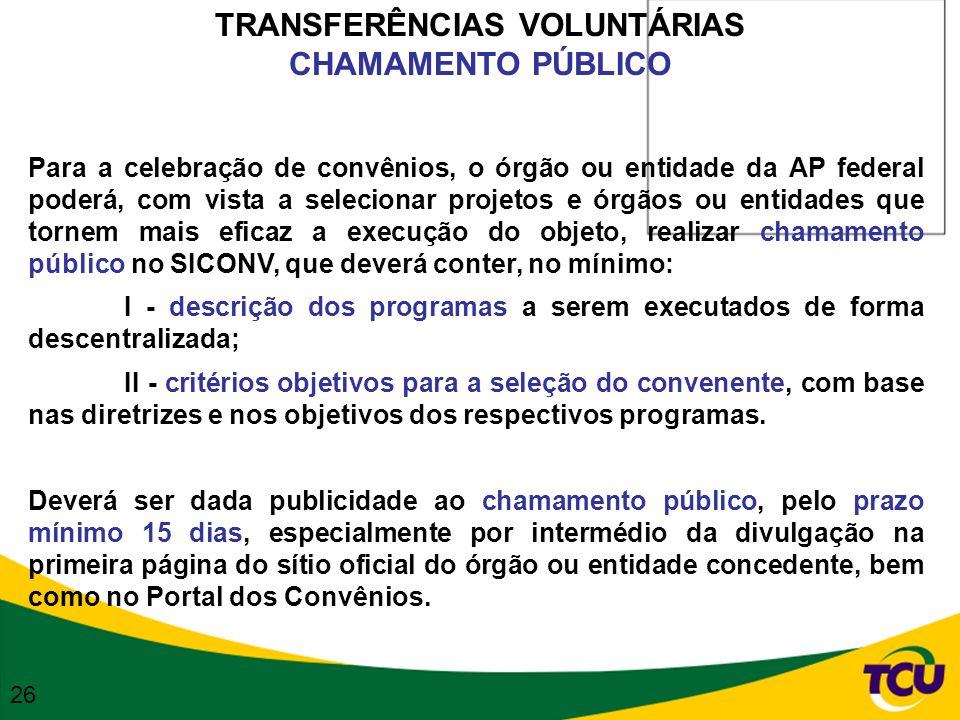 TRANSFERÊNCIAS VOLUNTÁRIAS CHAMAMENTO PÚBLICO Para a celebração de convênios, o órgão ou entidade da AP federal poderá, com vista a selecionar projeto