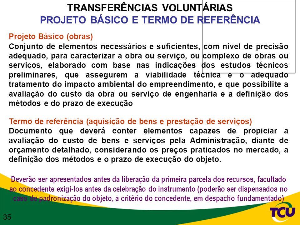 TRANSFERÊNCIAS VOLUNTÁRIAS PROJETO BÁSICO E TERMO DE REFERÊNCIA Projeto Básico (obras) Conjunto de elementos necessários e suficientes, com nível de p