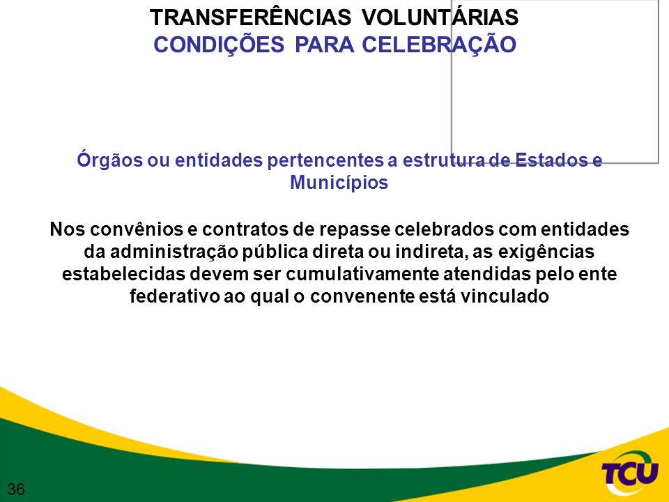 TRANSFERÊNCIAS VOLUNTÁRIAS CONDIÇÕES PARA CELEBRAÇÃO Órgãos ou entidades pertencentes a estrutura de Estados e Municípios Nos convênios e contratos de