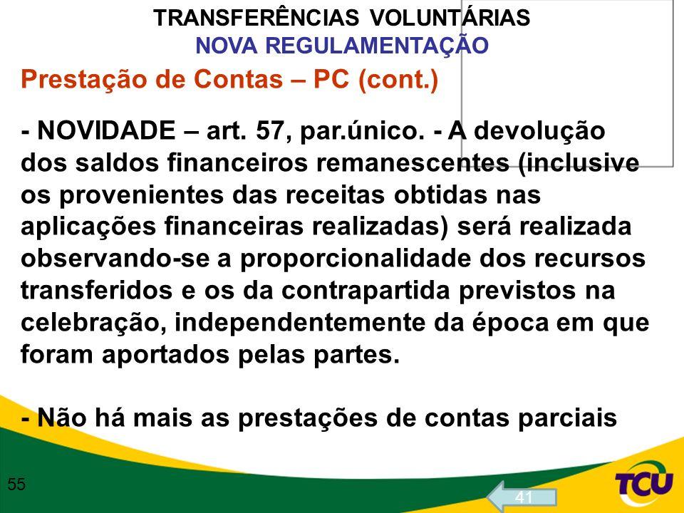 TRANSFERÊNCIAS VOLUNTÁRIAS NOVA REGULAMENTAÇÃO Prestação de Contas – PC (cont.) - NOVIDADE – art. 57, par.único. - A devolução dos saldos financeiros