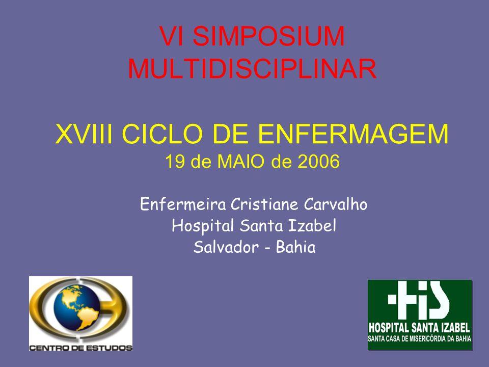 VI SIMPOSIUM MULTIDISCIPLINAR XVIII CICLO DE ENFERMAGEM 19 de MAIO de 2006 Enfermeira Cristiane Carvalho Hospital Santa Izabel Salvador - Bahia