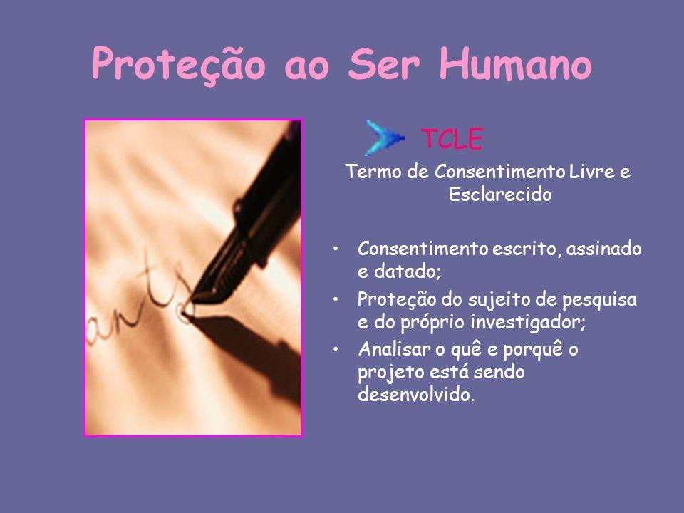 Proteção ao Ser Humano TCLE Termo de Consentimento Livre e Esclarecido Consentimento escrito, assinado e datado; Proteção do sujeito de pesquisa e do