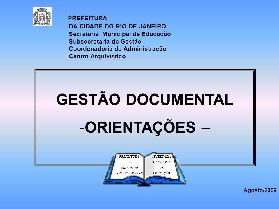 1 GESTÃO DOCUMENTAL -ORIENTAÇÕES – PREFEITURA DA CIDADE DO RIO DE JANEIRO Agosto/2009 SECRETARIA MUNICIPAL DE EDUCAÇÃO PREFEITURA DA CIDADE DO RIO DE JANEIRO Secretaria Municipal de Educação Subsecretaria de Gestão Coordenadoria de Administração Centro Arquivístico