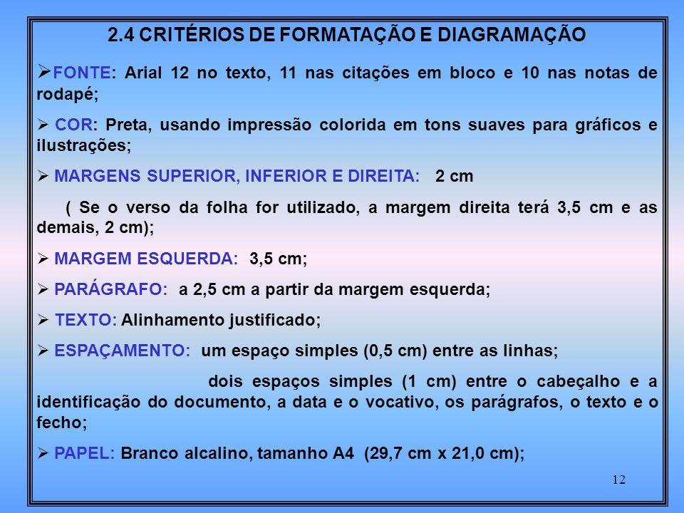 12 2.4 CRITÉRIOS DE FORMATAÇÃO E DIAGRAMAÇÃO FONTE: Arial 12 no texto, 11 nas citações em bloco e 10 nas notas de rodapé; COR: Preta, usando impressão colorida em tons suaves para gráficos e ilustrações; MARGENS SUPERIOR, INFERIOR E DIREITA: 2 cm ( Se o verso da folha for utilizado, a margem direita terá 3,5 cm e as demais, 2 cm); MARGEM ESQUERDA: 3,5 cm; PARÁGRAFO: a 2,5 cm a partir da margem esquerda; TEXTO: Alinhamento justificado; ESPAÇAMENTO: um espaço simples (0,5 cm) entre as linhas; dois espaços simples (1 cm) entre o cabeçalho e a identificação do documento, a data e o vocativo, os parágrafos, o texto e o fecho; PAPEL: Branco alcalino, tamanho A4 (29,7 cm x 21,0 cm);