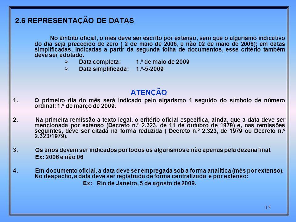 15 2.6 REPRESENTAÇÃO DE DATAS No âmbito oficial, o mês deve ser escrito por extenso, sem que o algarismo indicativo do dia seja precedido de zero ( 2 de maio de 2006, e não 02 de maio de 2006); em datas simplificadas, indicadas a partir da segunda folha de documentos, esse critério também deve ser adotado.
