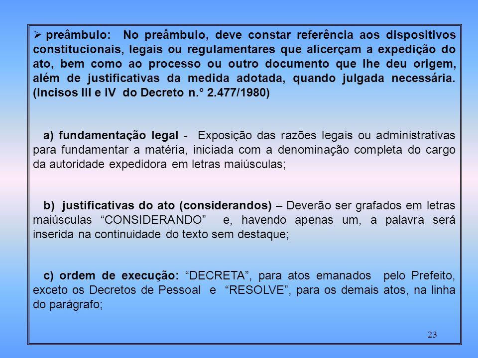 23 preâmbulo: No preâmbulo, deve constar referência aos dispositivos constitucionais, legais ou regulamentares que alicerçam a expedição do ato, bem como ao processo ou outro documento que lhe deu origem, além de justificativas da medida adotada, quando julgada necessária.