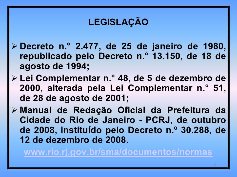 4 LEGISLAÇÃO Decreto n.° 2.477, de 25 de janeiro de 1980, republicado pelo Decreto n.° 13.150, de 18 de agosto de 1994; Lei Complementar n.° 48, de 5 de dezembro de 2000, alterada pela Lei Complementar n.° 51, de 28 de agosto de 2001; Manual de Redação Oficial da Prefeitura da Cidade do Rio de Janeiro - PCRJ, de outubro de 2008, instituído pelo Decreto n.º 30.288, de 12 de dezembro de 2008.