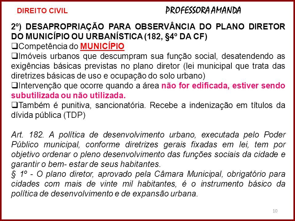 10 2º) DESAPROPRIAÇÃO PARA OBSERVÂNCIA DO PLANO DIRETOR DO MUNICÍPIO OU URBANÍSTICA (182, §4º DA CF) Competência do MUNICÍPIO Imóveis urbanos que desc