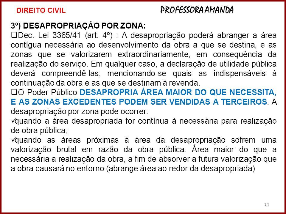 14 3º) DESAPROPRIAÇÃO POR ZONA: Dec. Lei 3365/41 (art. 4º) : A desapropriação poderá abranger a área contígua necessária ao desenvolvimento da obra a
