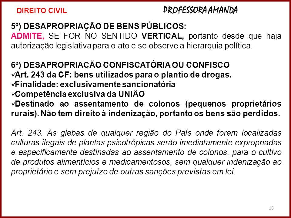 16 5º) DESAPROPRIAÇÃO DE BENS PÚBLICOS: ADMITE, SE FOR NO SENTIDO VERTICAL, portanto desde que haja autorização legislativa para o ato e se observe a