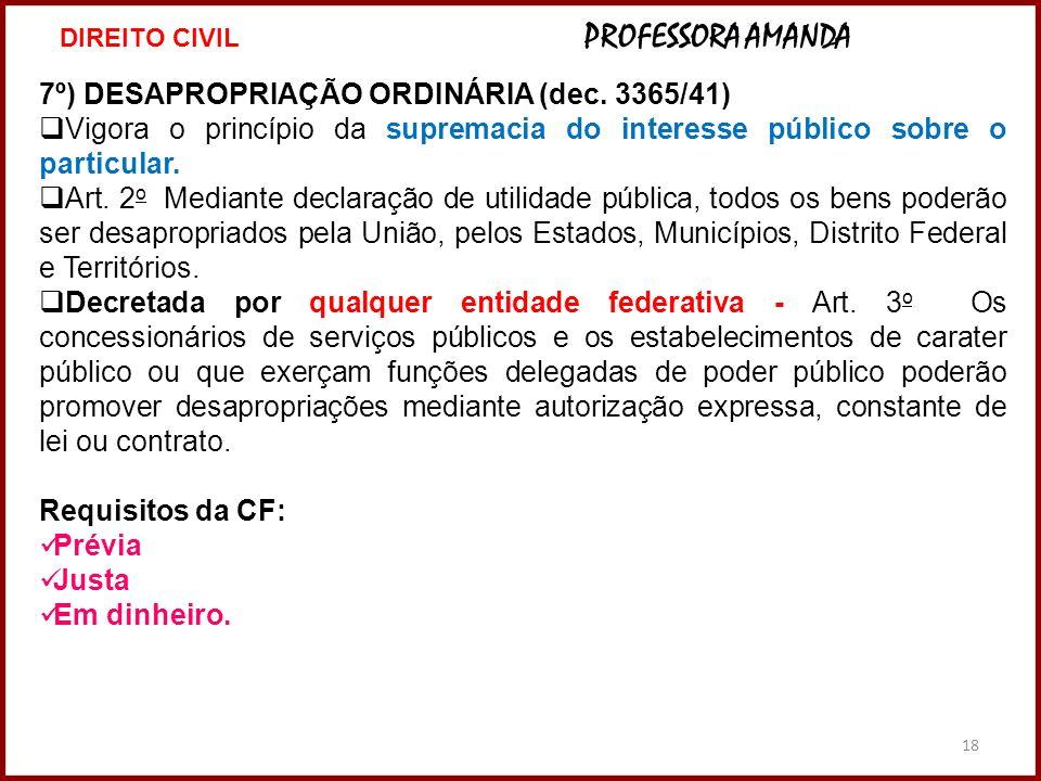18 7º) DESAPROPRIAÇÃO ORDINÁRIA (dec. 3365/41) Vigora o princípio da supremacia do interesse público sobre o particular. Art. 2 o Mediante declaração