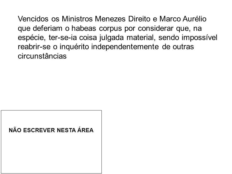Vencidos os Ministros Menezes Direito e Marco Aurélio que deferiam o habeas corpus por considerar que, na espécie, ter-se-ia coisa julgada material, sendo impossível reabrir-se o inquérito independentemente de outras circunstâncias NÃO ESCREVER NESTA ÁREA