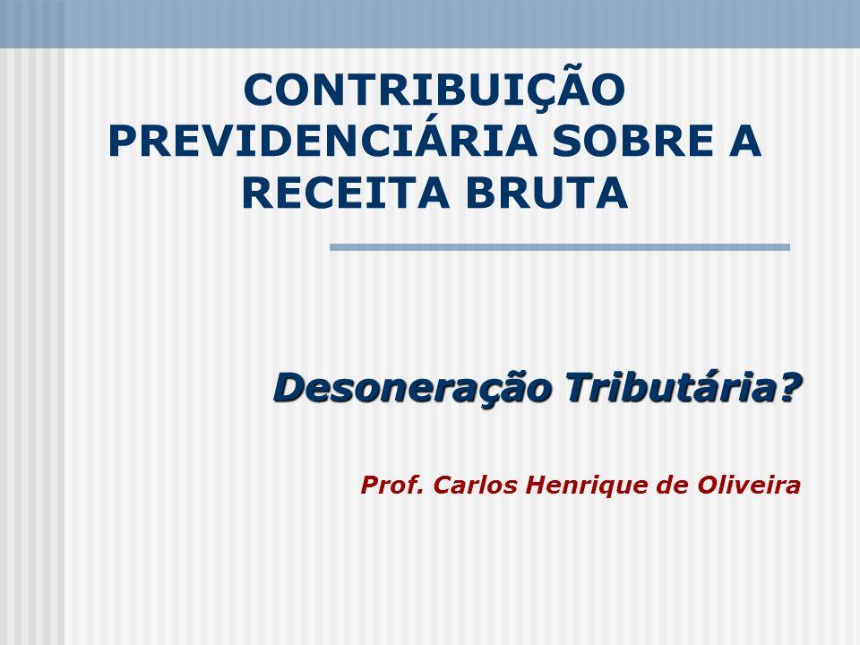CONTRIBUIÇÃO PREVIDENCIÁRIA SOBRE A RECEITA BRUTA Desoneração Tributária? Prof. Carlos Henrique de Oliveira