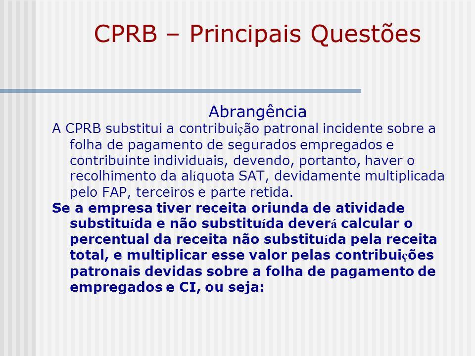 CPRB – Principais Questões Abrangência A CPRB substitui a contribui ç ão patronal incidente sobre a folha de pagamento de segurados empregados e contr