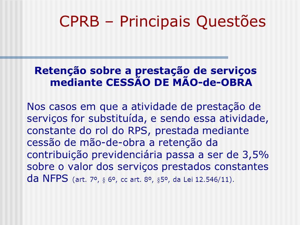 CPRB – Principais Questões Retenção sobre a prestação de serviços mediante CESSÃO DE MÃO-de-OBRA Nos casos em que a atividade de prestação de serviços
